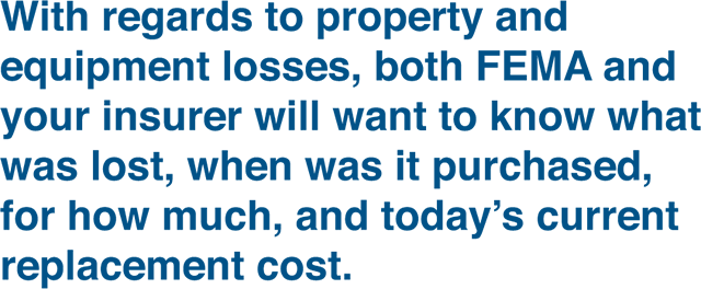 with regards to property and equipment losses, both fema and your insurer will want to know what was lost, when was it purchased, for how much, and today's current replacement cost