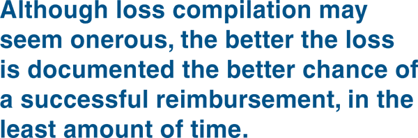 although loss compilation may seem onerous, the better the loss is documented the better chance of a successful reimbursement, in the least amount of time