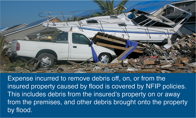 Expense incurred to remove debris off, on, or from the insured property caused by flood is covered by NFIP policies. This includes debris from the insured's property on or away from the premises, and other debris brought onto the property by flood.