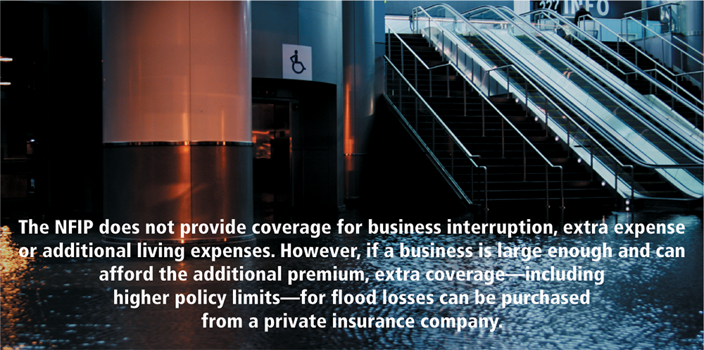 The NFIP does not provide coverage for business interruption, extra expense or additional living expenses. However, if a business is large enough and can afford the additional premium, extra coverage — including higher policy limits — for flood losses can be purchased from a private insurance company.