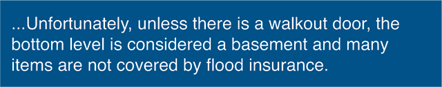 Unfortunately, unless there is a walkout door, the bottom level is considered a basement and many items are not covered by flood insurance