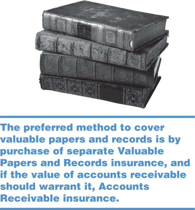 The preferred method to cover valuable papers and records is by purchase of separate Valuable Papers and Records insurance, and if the value of accounts receivable should warrant it, Accounts Receivable insurance.